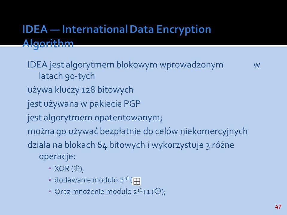 47 IDEA jest algorytmem blokowym wprowadzonym w latach 90-tych używa kluczy 128 bitowych jest używana w pakiecie PGP jest algorytmem opatentowanym; mo