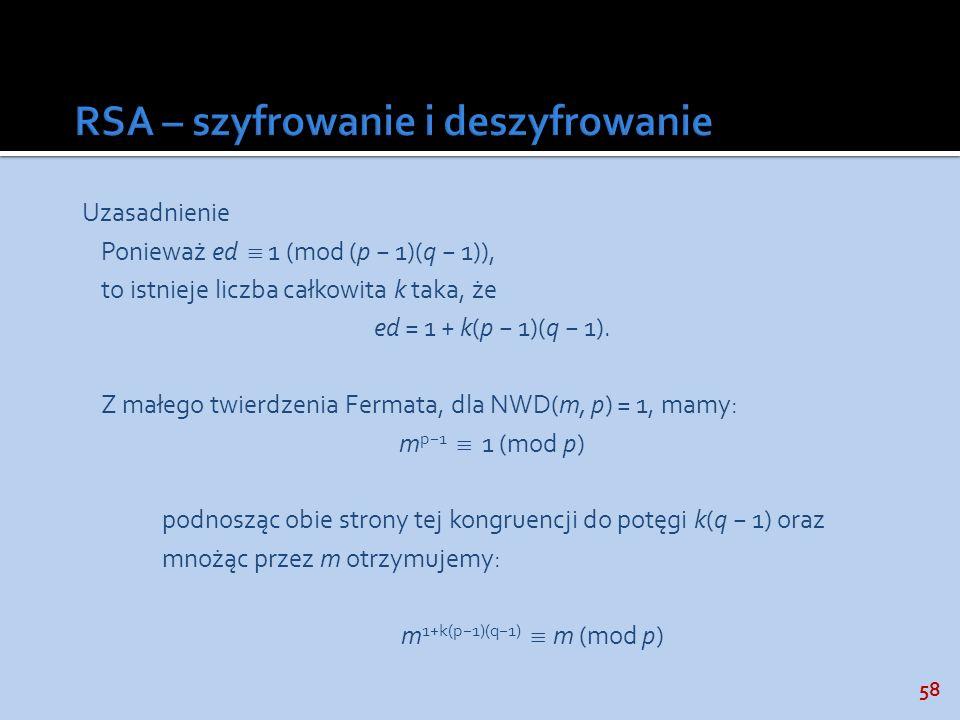 58 Uzasadnienie Ponieważ ed 1 (mod (p 1)(q 1)), to istnieje liczba całkowita k taka, że ed = 1 + k(p 1)(q 1). Z małego twierdzenia Fermata, dla NWD(m,