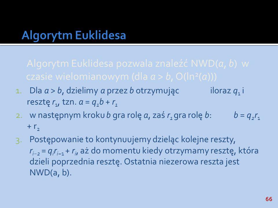 66 Algorytm Euklidesa pozwala znaleźć NWD(a, b) w czasie wielomianowym (dla a > b, O(ln 2 (a))) 1.Dla a > b, dzielimy a przez b otrzymując iloraz q 1