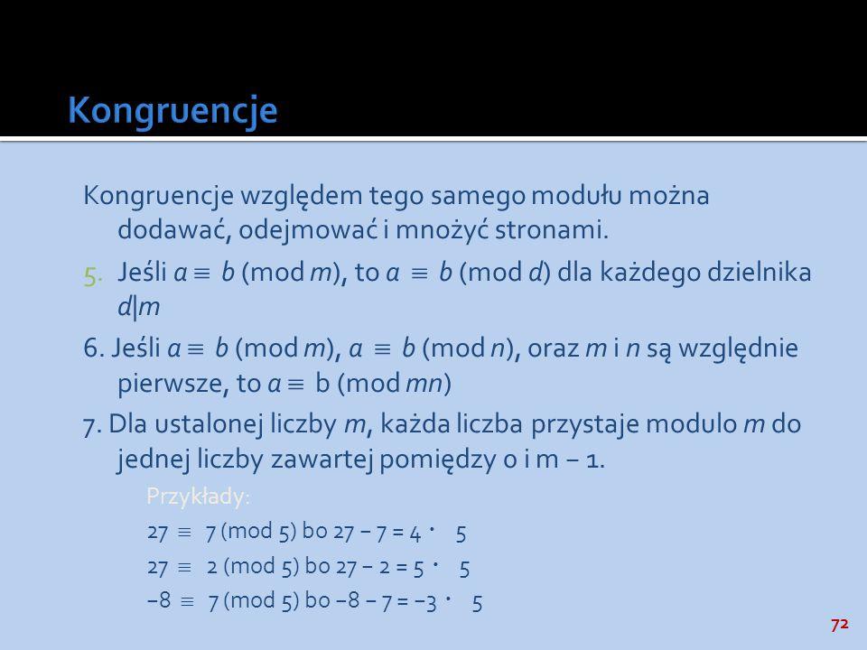 72 Kongruencje względem tego samego modułu można dodawać, odejmować i mnożyć stronami. 5.Jeśli a b (mod m), to a b (mod d) dla każdego dzielnika d|m 6