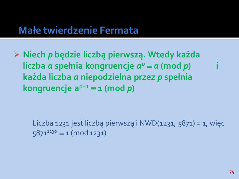 74 Niech p będzie liczbą pierwszą. Wtedy każda liczba a spełnia kongruencje a p a (mod p) i każda liczba a niepodzielna przez p spełnia kongruencje a