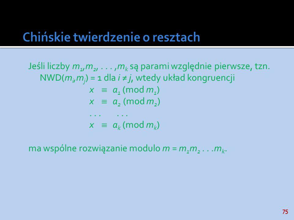75 Jeśli liczby m 1,m 2,...,m k są parami względnie pierwsze, tzn. NWD(m i,m j ) = 1 dla i j, wtedy układ kongruencji x a 1 (mod m 1 ) x a 2 (mod m 2
