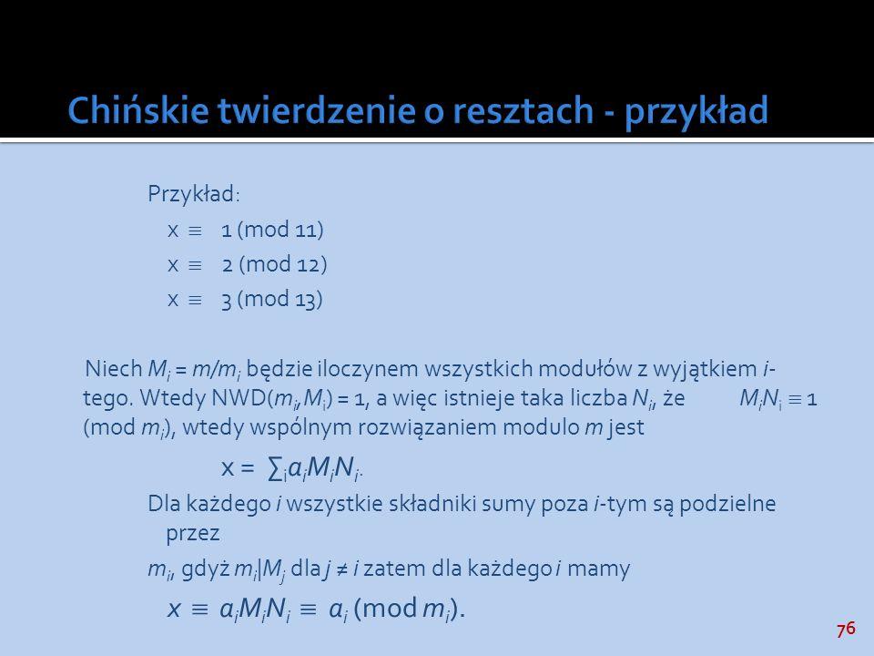 76 Przykład: x 1 (mod 11) x 2 (mod 12) x 3 (mod 13) Niech M i = m/m i będzie iloczynem wszystkich modułów z wyjątkiem i- tego. Wtedy NWD(m i,M i ) = 1