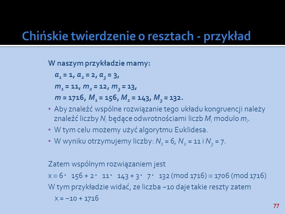 77 W naszym przykładzie mamy: a 1 = 1, a 2 = 2, a 3 = 3, m 1 = 11, m 2 = 12, m 3 = 13, m = 1716, M 1 = 156, M 2 = 143, M 3 = 132. Aby znaleźć wspólne