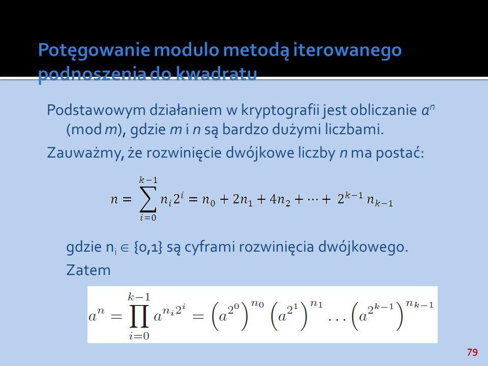 79 Podstawowym działaniem w kryptografii jest obliczanie a n (mod m), gdzie m i n są bardzo dużymi liczbami. Zauważmy, że rozwinięcie dwójkowe liczby