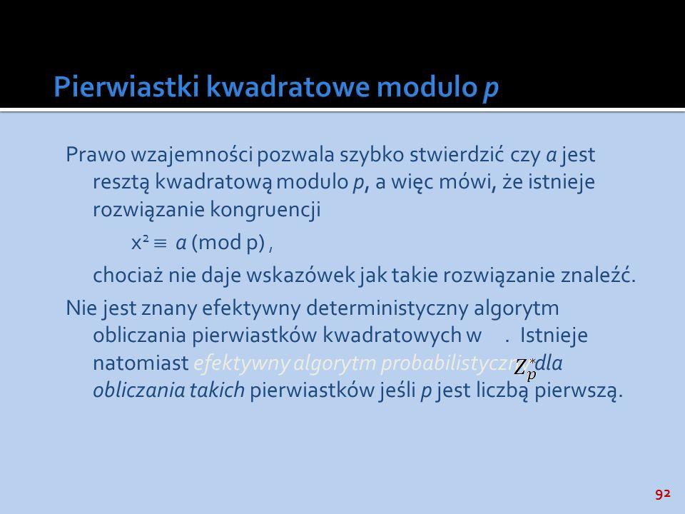 92 Prawo wzajemności pozwala szybko stwierdzić czy a jest resztą kwadratową modulo p, a więc mówi, że istnieje rozwiązanie kongruencji x 2 a (mod p),