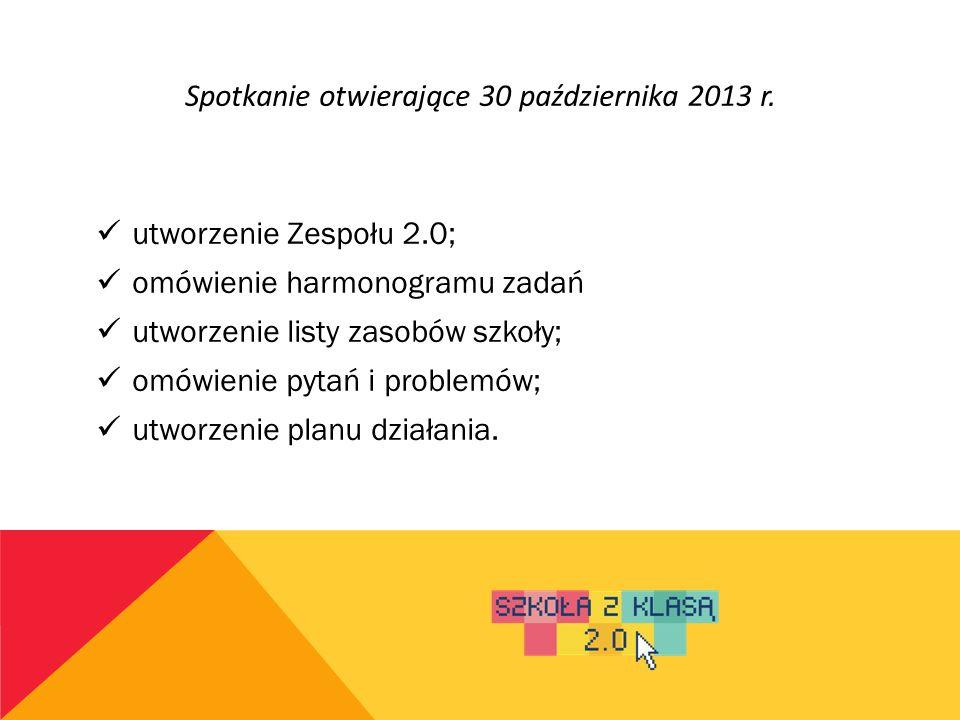 Spotkanie otwierające 30 października 2013 r. utworzenie Zespołu 2.0; omówienie harmonogramu zadań utworzenie listy zasobów szkoły; omówienie pytań i