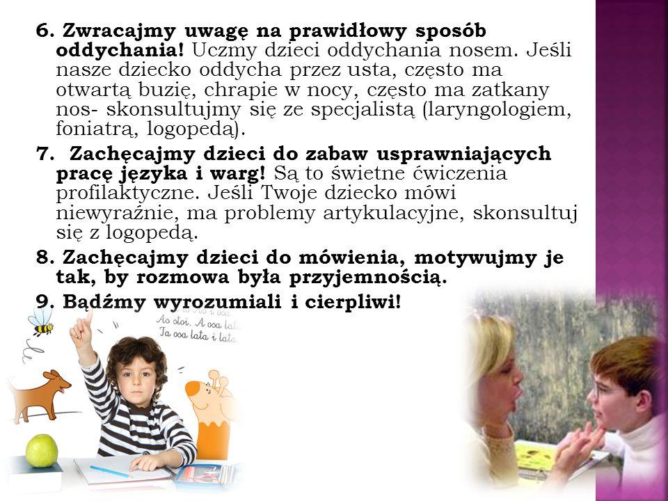 6. Zwracajmy uwagę na prawidłowy sposób oddychania! Uczmy dzieci oddychania nosem. Jeśli nasze dziecko oddycha przez usta, często ma otwartą buzię, ch