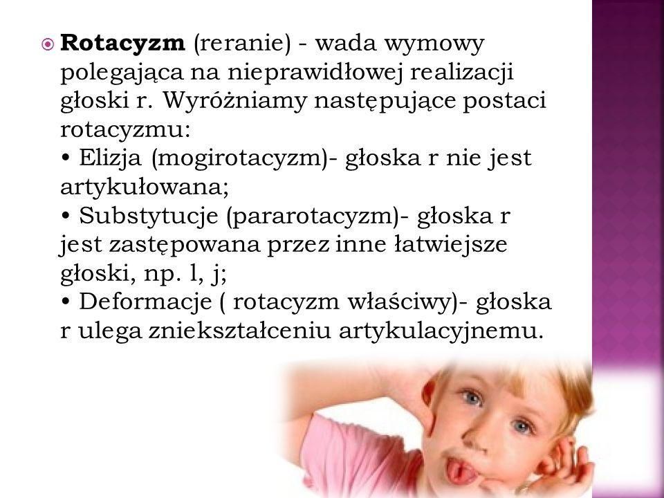 Rotacyzm (reranie) - wada wymowy polegająca na nieprawidłowej realizacji głoski r. Wyróżniamy następujące postaci rotacyzmu: Elizja (mogirotacyzm)- gł