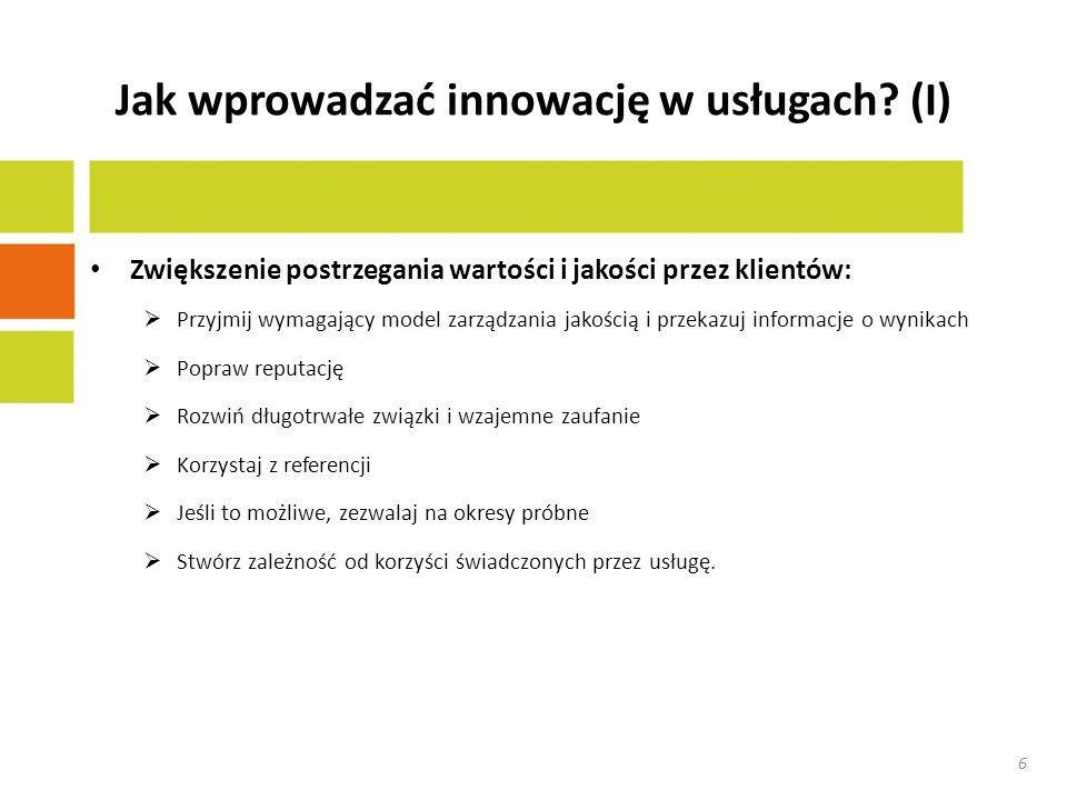 Jak wprowadzać innowację w usługach?(II) Zwiększ zrozumienie potrzeb rynkowych: Rozwiń u pracowników umiejętność dostrzegania nowych/dodatkowych potrzeb klientów Pytaj o zadowolenie w momencie dostarczenia usługi Zapewnij łatwe udzielanie informacji zwrotnej Opracuj metody kontynuacji po sprzedażowej Popraw badania rynkowe Zapewnij darmowe (oparte na odległości?) usługi uzupełniające, jako sposób postrzegania ewoluującej percepcji i potrzeb klientów Zintensyfikuj dialog z klientami (np.