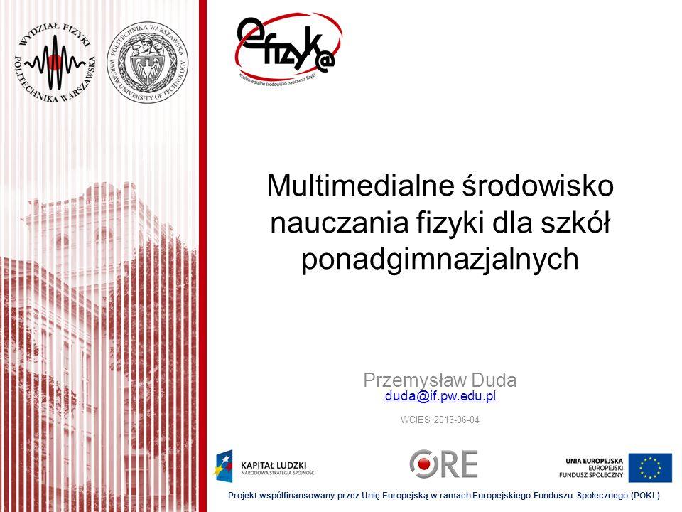 Multimedialne środowisko nauczania fizyki dla szkół ponadgimnazjalnych Przemysław Duda duda@if.pw.edu.pl WCIES 2013-06-04 duda@if.pw.edu.pl Projekt ws
