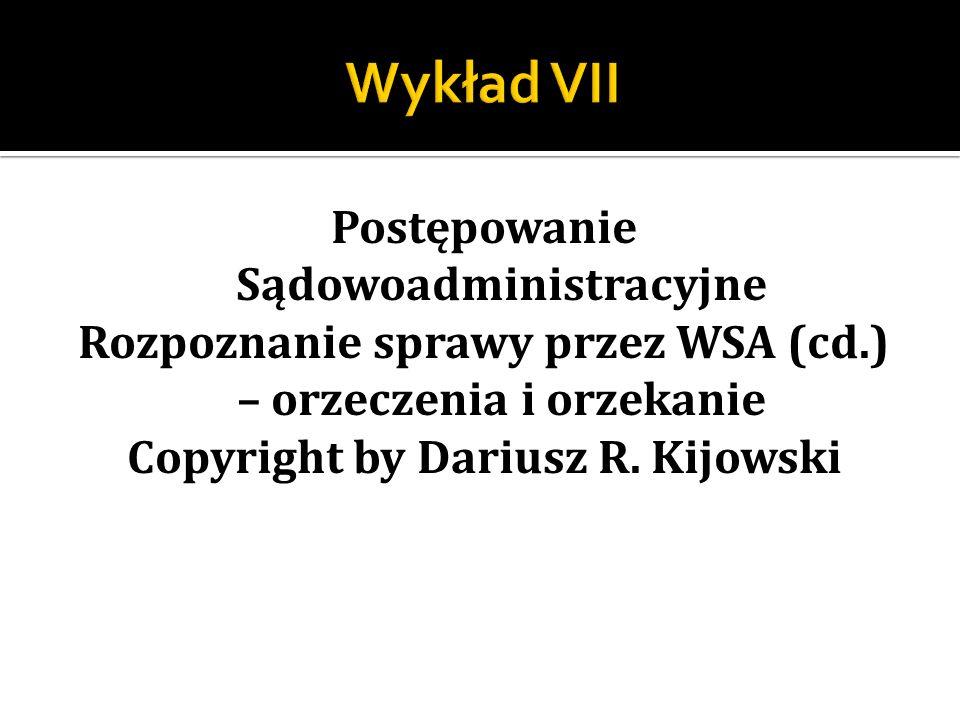 Postępowanie Sądowoadministracyjne Rozpoznanie sprawy przez WSA (cd.) – orzeczenia i orzekanie Copyright by Dariusz R. Kijowski