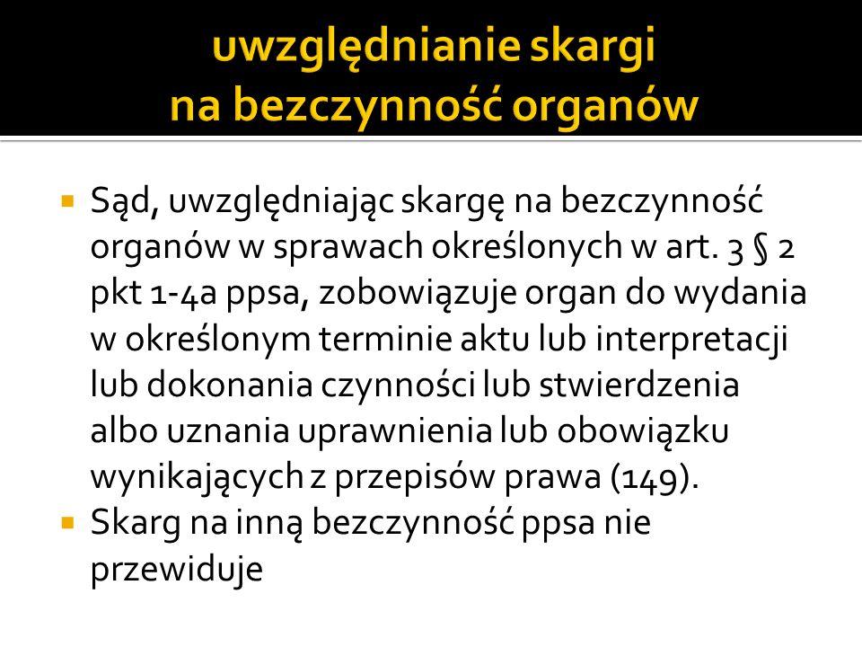 Sąd, uwzględniając skargę na bezczynność organów w sprawach określonych w art. 3 § 2 pkt 1-4a ppsa, zobowiązuje organ do wydania w określonym terminie