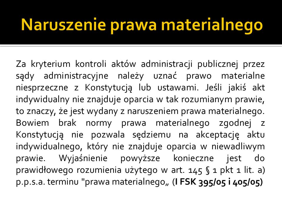 Wprawdzie błędna wykładnia i błędne zastosowanie, podstawowe formy naruszenia prawa materialnego w ujęciu normatywnym, występują na gruncie przepisów ppsa jedynie w odniesieniu do podstaw kasacyjnych - art.
