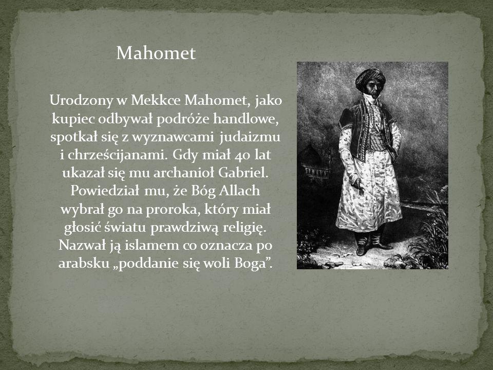 Urodzony w Mekkce Mahomet, jako kupiec odbywał podróże handlowe, spotkał się z wyznawcami judaizmu i chrześcijanami. Gdy miał 40 lat ukazał się mu arc