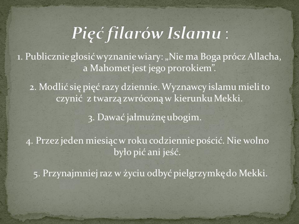 1. Publicznie głosić wyznanie wiary: Nie ma Boga prócz Allacha, a Mahomet jest jego prorokiem. 2. Modlić się pięć razy dziennie. Wyznawcy islamu mieli