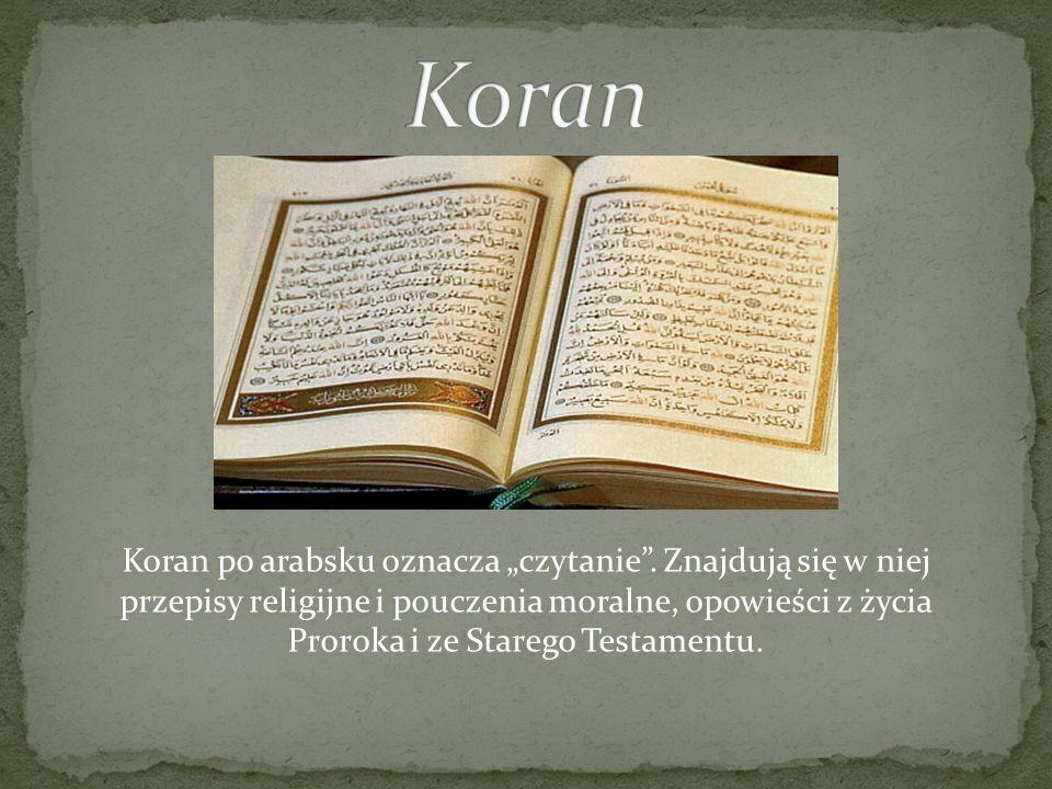Koran po arabsku oznacza czytanie. Znajdują się w niej przepisy religijne i pouczenia moralne, opowieści z życia Proroka i ze Starego Testamentu.