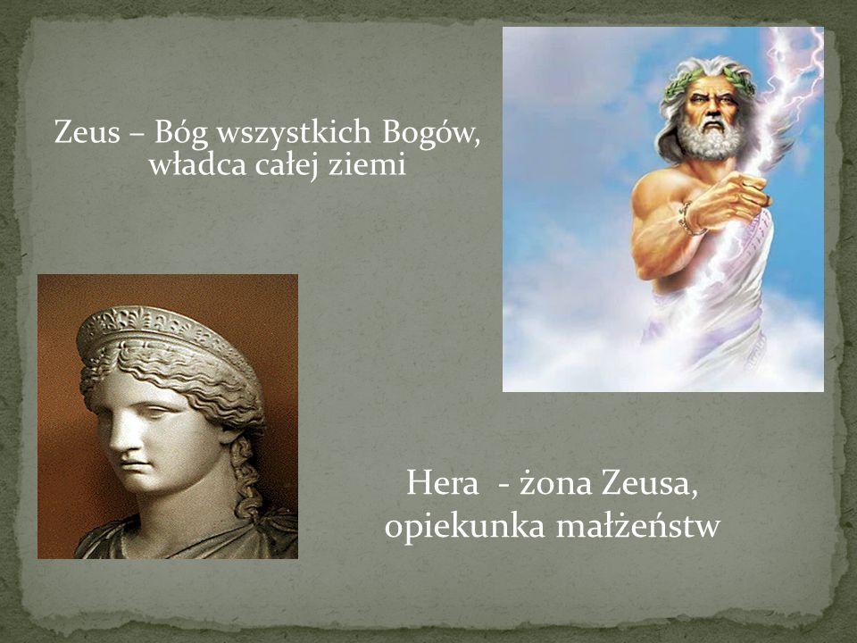 Zeus – Bóg wszystkich Bogów, władca całej ziemi Hera - żona Zeusa, opiekunka małżeństw