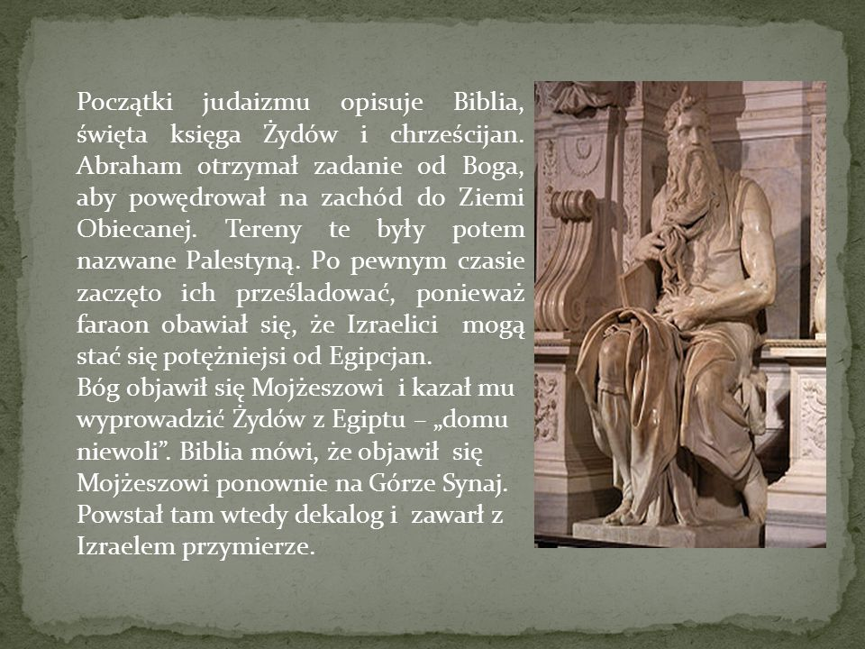 Początki judaizmu opisuje Biblia, święta księga Żydów i chrześcijan. Abraham otrzymał zadanie od Boga, aby powędrował na zachód do Ziemi Obiecanej. Te