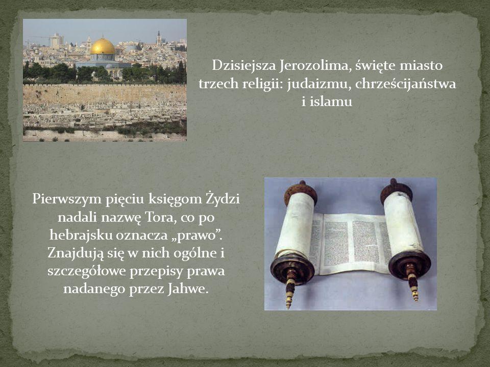 Dzisiejsza Jerozolima, święte miasto trzech religii: judaizmu, chrześcijaństwa i islamu Pierwszym pięciu księgom Żydzi nadali nazwę Tora, co po hebraj