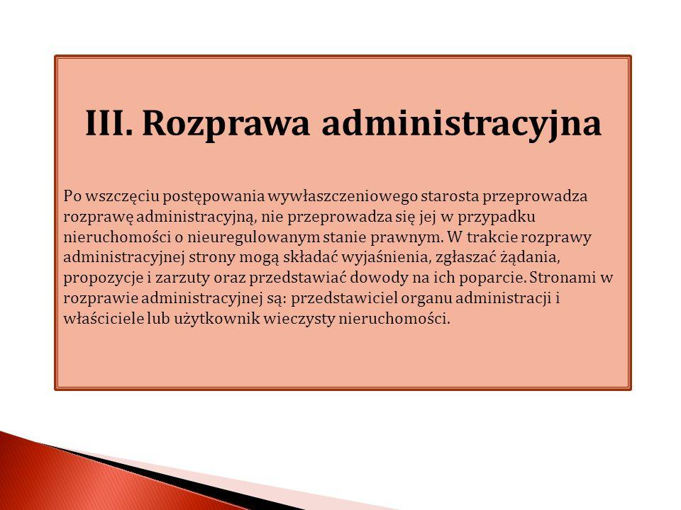 III. Rozprawa administracyjna Po wszczęciu postępowania wywłaszczeniowego starosta przeprowadza rozprawę administracyjną, nie przeprowadza się jej w p