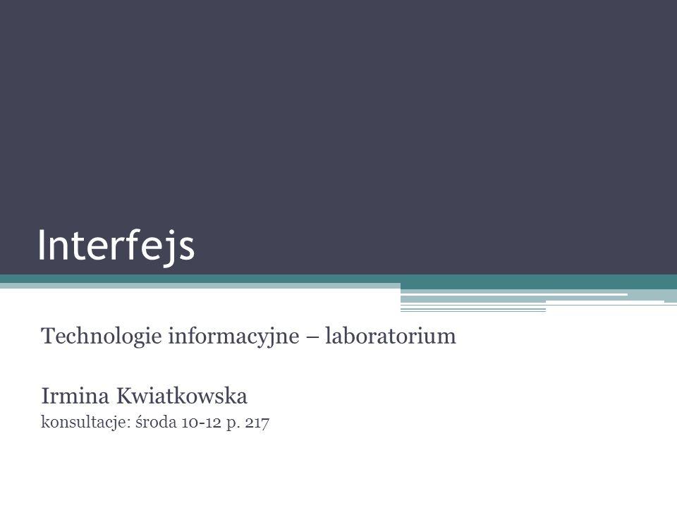 Interfejs Technologie informacyjne – laboratorium Irmina Kwiatkowska konsultacje: środa 10-12 p. 217