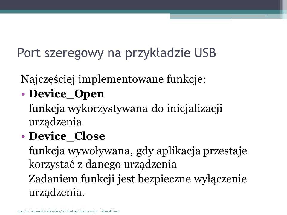 Port szeregowy na przykładzie USB Najczęściej implementowane funkcje: Device_Open funkcja wykorzystywana do inicjalizacji urządzenia Device_Close funk