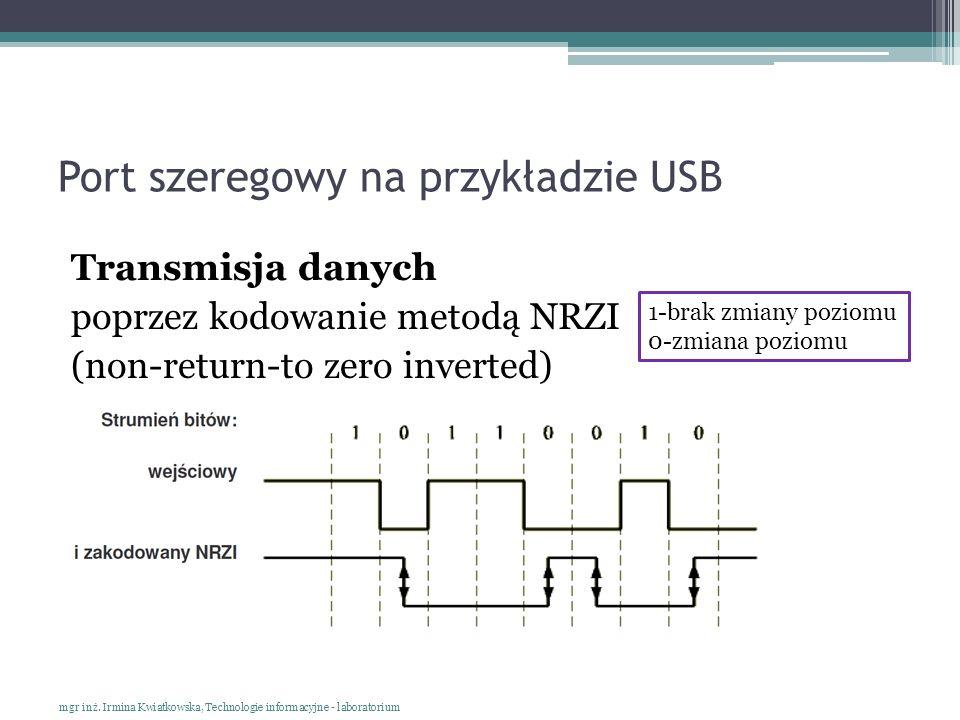 Port szeregowy na przykładzie USB Transmisja danych poprzez kodowanie metodą NRZI (non-return-to zero inverted) mgr inż. Irmina Kwiatkowska, Technolog