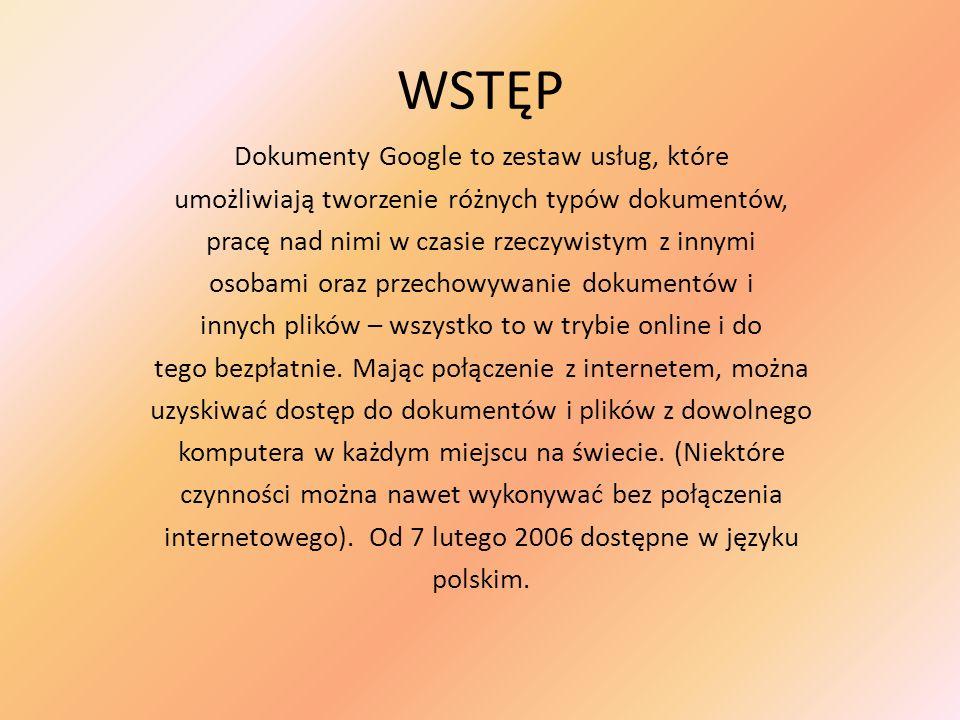 WSTĘP Dokumenty Google to zestaw usług, które umożliwiają tworzenie różnych typów dokumentów, pracę nad nimi w czasie rzeczywistym z innymi osobami or