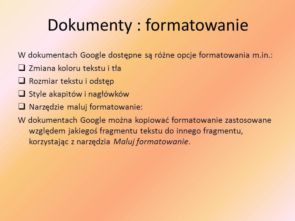 Dokumenty : formatowanie W dokumentach Google dostępne są różne opcje formatowania m.in.: Zmiana koloru tekstu i tła Rozmiar tekstu i odstęp Style aka