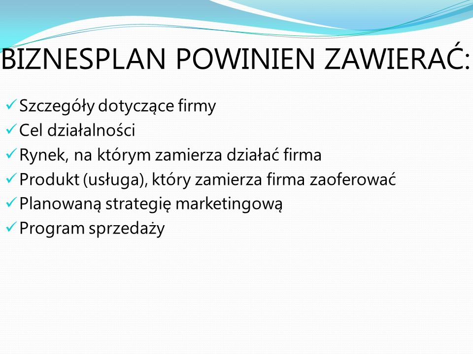 BIZNESPLAN POWINIEN ZAWIERAĆ: Szczegóły dotyczące firmy Cel działalności Rynek, na którym zamierza działać firma Produkt (usługa), który zamierza firm