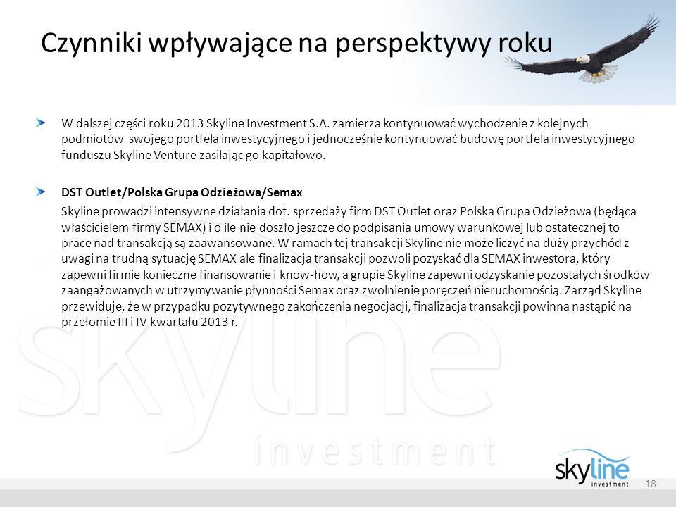 Czynniki wpływające na perspektywy roku 18 W dalszej części roku 2013 Skyline Investment S.A. zamierza kontynuować wychodzenie z kolejnych podmiotów s