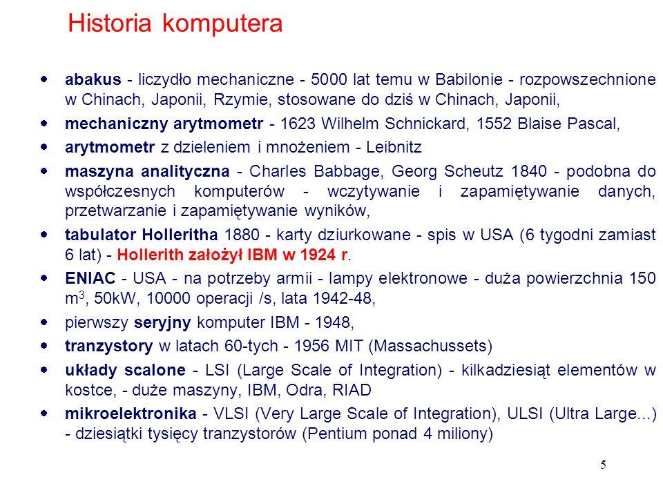 Historia komputera abakus - liczydło mechaniczne - 5000 lat temu w Babilonie - rozpowszechnione w Chinach, Japonii, Rzymie, stosowane do dziś w Chinach, Japonii, mechaniczny arytmometr - 1623 Wilhelm Schnickard, 1552 Blaise Pascal, arytmometr z dzieleniem i mnożeniem - Leibnitz maszyna analityczna - Charles Babbage, Georg Scheutz 1840 - podobna do współczesnych komputerów - wczytywanie i zapamiętywanie danych, przetwarzanie i zapamiętywanie wyników, tabulator Holleritha 1880 - karty dziurkowane - spis w USA (6 tygodni zamiast 6 lat) - Hollerith założył IBM w 1924 r.