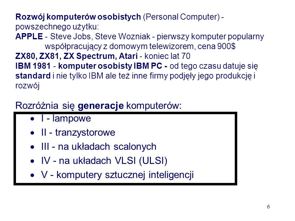 Rozwój komputerów osobistych (Personal Computer) - powszechnego użytku: APPLE - Steve Jobs, Steve Wozniak - pierwszy komputer popularny współpracujący z domowym telewizorem, cena 900$ ZX80, ZX81, ZX Spectrum, Atari - koniec lat 70 IBM 1981 - komputer osobisty IBM PC - od tego czasu datuje się standard i nie tylko IBM ale też inne firmy podjęły jego produkcję i rozwój Rozróżnia się generacje komputerów: I - lampowe II - tranzystorowe III - na układach scalonych IV - na układach VLSI (ULSI) V - komputery sztucznej inteligencji 6