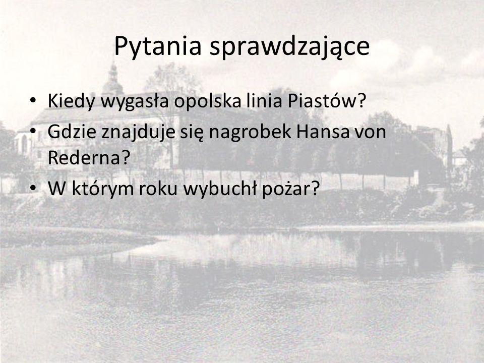 Pytania sprawdzające Kiedy wygasła opolska linia Piastów? Gdzie znajduje się nagrobek Hansa von Rederna? W którym roku wybuchł pożar?