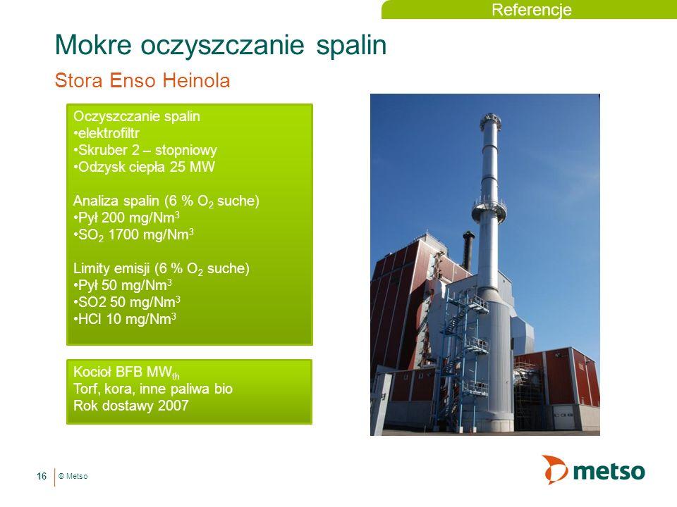 © Metso Mokre oczyszczanie spalin Stora Enso Heinola 16 Oczyszczanie spalin elektrofiltr Skruber 2 – stopniowy Odzysk ciepła 25 MW Analiza spalin (6 % O 2 suche) Pył 200 mg/Nm 3 SO 2 1700 mg/Nm 3 Limity emisji (6 % O 2 suche) Pył 50 mg/Nm 3 SO2 50 mg/Nm 3 HCl 10 mg/Nm 3 Kocioł BFB MW th Torf, kora, inne paliwa bio Rok dostawy 2007 Referencje