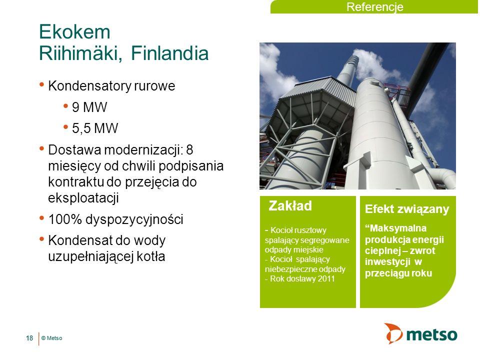 © Metso 18 Ekokem Riihimäki, Finlandia Zakład - Kocioł rusztowy spalający segregowane odpady miejskie - Kocioł spalający niebezpieczne odpady - Rok dostawy 2011 Kondensatory rurowe 9 MW 5,5 MW Dostawa modernizacji: 8 miesięcy od chwili podpisania kontraktu do przejęcia do eksploatacji 100% dyspozycyjności Kondensat do wody uzupełniającej kotła Maksymalna produkcja energii cieplnej – zwrot inwestycji w przeciągu roku Efekt związany Referencje