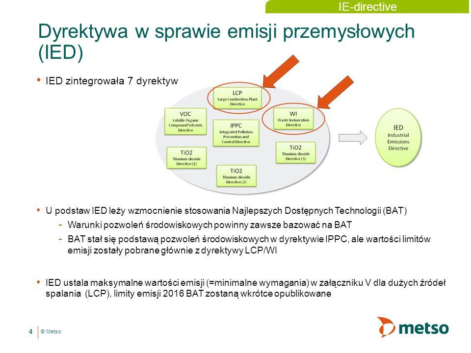 © Metso Dyrektywa w sprawie emisji przemysłowych (IED) IED zintegrowała 7 dyrektyw IE-directive U podstaw IED leży wzmocnienie stosowania Najlepszych Dostępnych Technologii (BAT) - Warunki pozwoleń środowiskowych powinny zawsze bazować na BAT - BAT stał się podstawą pozwoleń środowiskowych w dyrektywie IPPC, ale wartości limitów emisji zostały pobrane głównie z dyrektywy LCP/WI IED ustala maksymalne wartości emisji (=minimalne wymagania) w załączniku V dla dużych źródeł spalania (LCP), limity emisji 2016 BAT zostaną wkrótce opublikowane 4