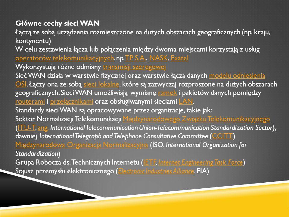 Główne cechy sieci WAN Łączą ze sobą urządzenia rozmieszczone na dużych obszarach geograficznych (np. kraju, kontynentu) W celu zestawienia łącza lub