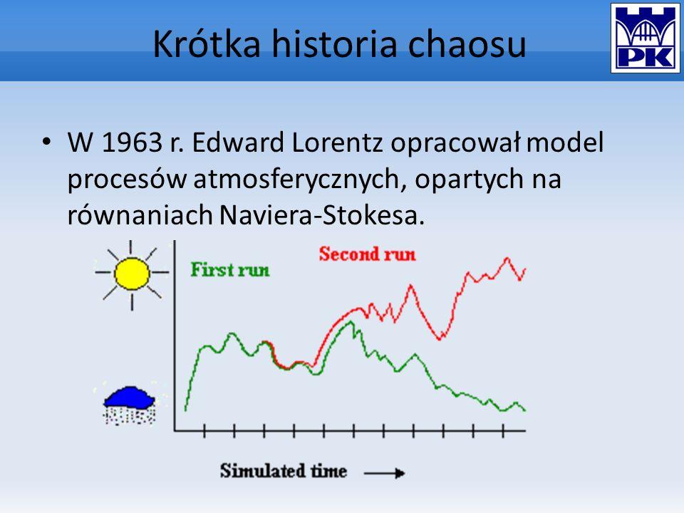 Krótka historia chaosu W 1963 r. Edward Lorentz opracował model procesów atmosferycznych, opartych na równaniach Naviera-Stokesa.