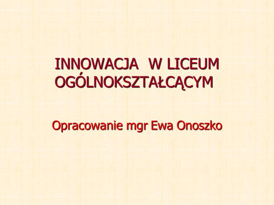 INNOWACJA W LICEUM OGÓLNOKSZTAŁCĄCYM Opracowanie mgr Ewa Onoszko