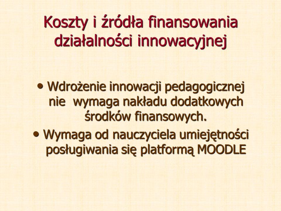 Koszty i źródła finansowania działalności innowacyjnej Wdrożenie innowacji pedagogicznej nie wymaga nakładu dodatkowych środków finansowych. Wdrożenie