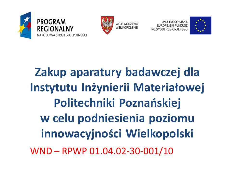 Zakup aparatury badawczej dla Instytutu Inżynierii Materiałowej Politechniki Poznańskiej w celu podniesienia poziomu innowacyjności Wielkopolski WND –