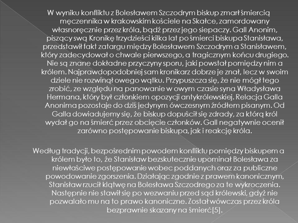 W wyniku konfliktu z Bolesławem Szczodrym biskup zmarł śmiercią męczennika w krakowskim kościele na Skałce, zamordowany własnoręcznie przez króla, bąd