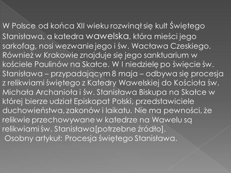 W Polsce od końca XII wieku rozwinął się kult Świętego Stanisława, a katedra wawelska, która mieści jego sarkofag, nosi wezwanie jego i św. Wacława Cz