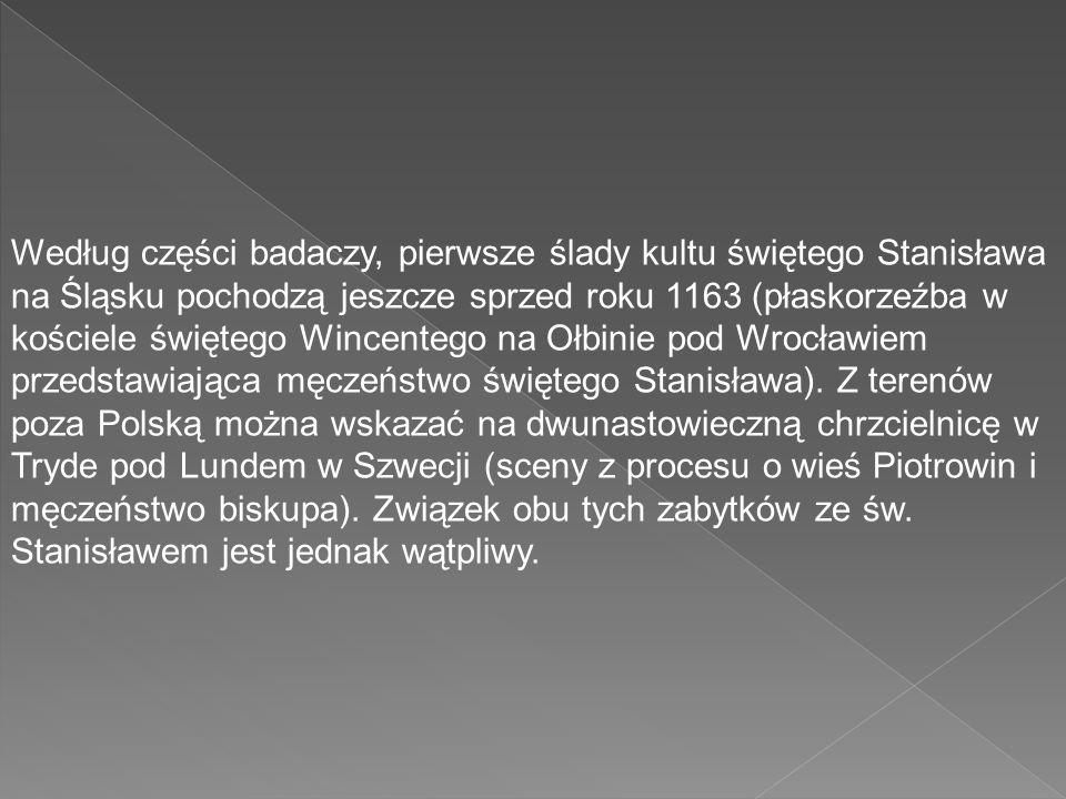 Według części badaczy, pierwsze ślady kultu świętego Stanisława na Śląsku pochodzą jeszcze sprzed roku 1163 (płaskorzeźba w kościele świętego Wincente