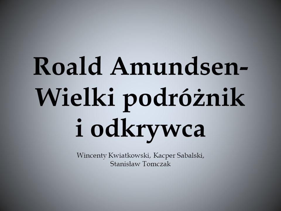 Roald Amundsen- Wielki podróżnik i odkrywca Wincenty Kwiatkowski, Kacper Sabalski, Stanisław Tomczak