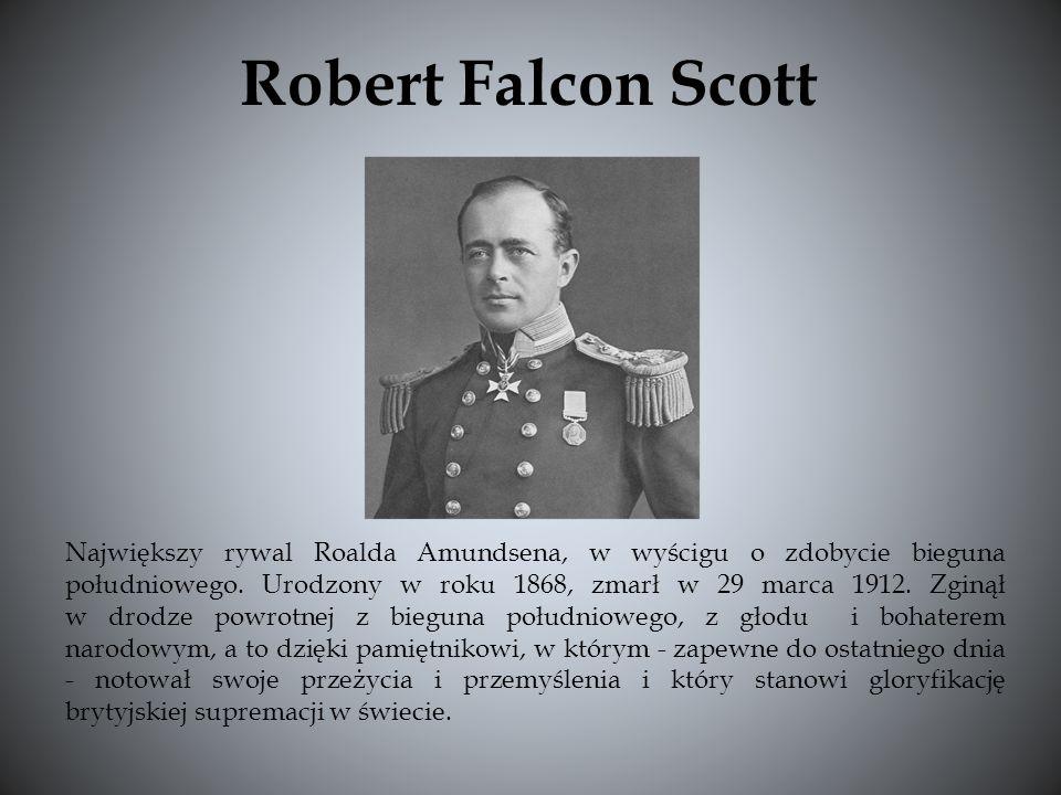 Robert Falcon Scott Największy rywal Roalda Amundsena, w wyścigu o zdobycie bieguna południowego. Urodzony w roku 1868, zmarł w 29 marca 1912. Zginął