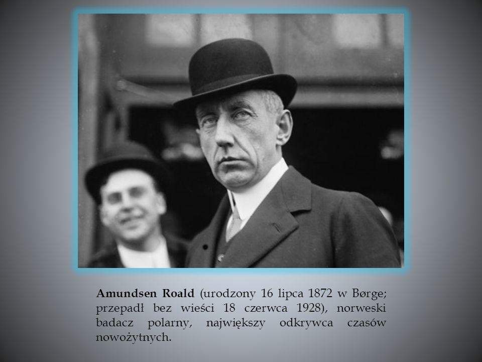 Amundsen Roald (urodzony 16 lipca 1872 w Børge; przepadł bez wieści 18 czerwca 1928), norweski badacz polarny, największy odkrywca czasów nowożytnych.