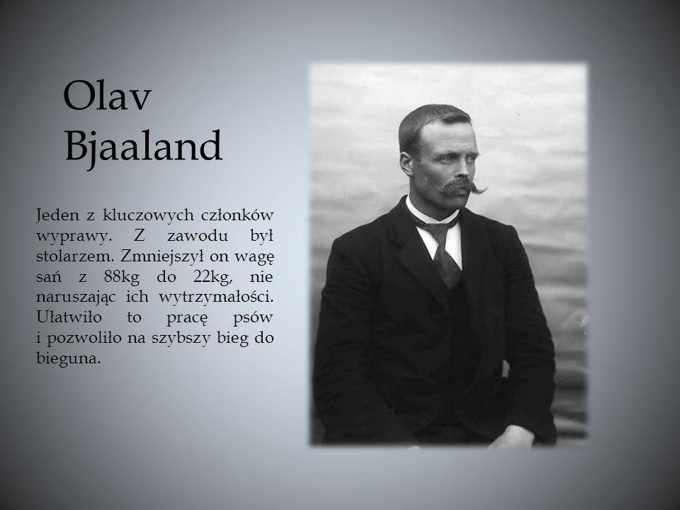 Olav Bjaaland Jeden z kluczowych członków wyprawy. Z zawodu był stolarzem. Zmniejszył on wagę sań z 88kg do 22kg, nie naruszając ich wytrzymałości. Uł